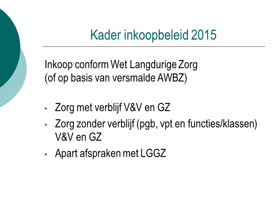 Kader inkoopbeleid 2015 Inkoop conform Wet Langdurige Zorg (of op basis van versmalde AWBZ) Zorg met verblijf V&V en GZ.