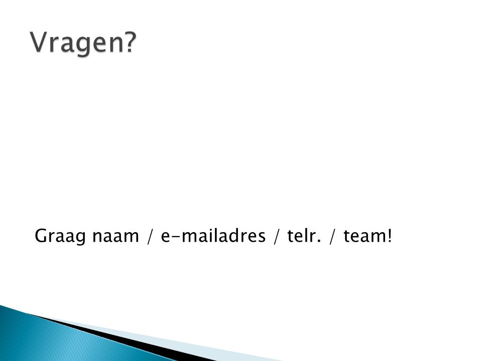 Vragen Graag naam / e-mailadres / telr. / team!