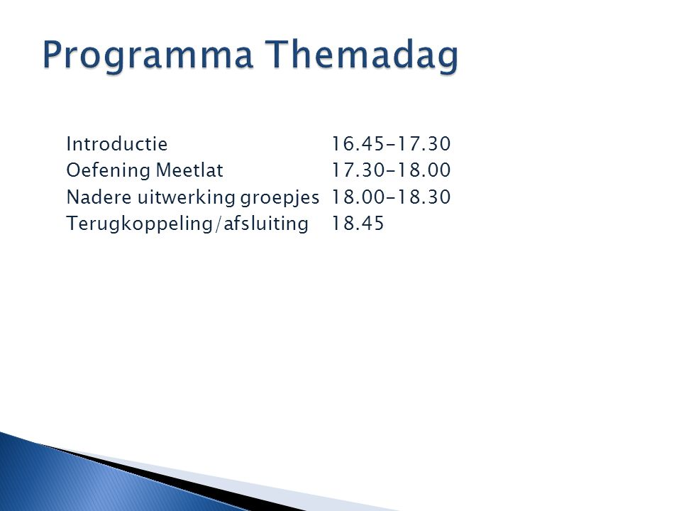Programma Themadag Introductie 16.45-17.30 Oefening Meetlat 17.30-18.00 Nadere uitwerking groepjes 18.00-18.30 Terugkoppeling/afsluiting 18.45
