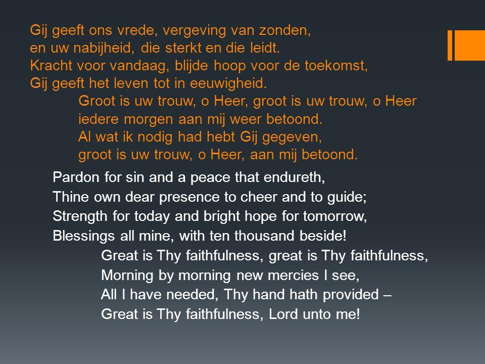 Gij geeft ons vrede, vergeving van zonden, en uw nabijheid, die sterkt en die leidt. Kracht voor vandaag, blijde hoop voor de toekomst, Gij geeft het leven tot in eeuwigheid. Groot is uw trouw, o Heer, groot is uw trouw, o Heer iedere morgen aan mij weer betoond. Al wat ik nodig had hebt Gij gegeven, groot is uw trouw, o Heer, aan mij betoond.