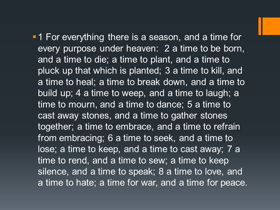 1 For everything there is a season, and a time for every purpose under heaven: 2 a time to be born, and a time to die; a time to plant, and a time to pluck up that which is planted; 3 a time to kill, and a time to heal; a time to break down, and a time to build up; 4 a time to weep, and a time to laugh; a time to mourn, and a time to dance; 5 a time to cast away stones, and a time to gather stones together; a time to embrace, and a time to refrain from embracing; 6 a time to seek, and a time to lose; a time to keep, and a time to cast away; 7 a time to rend, and a time to sew; a time to keep silence, and a time to speak; 8 a time to love, and a time to hate; a time for war, and a time for peace.