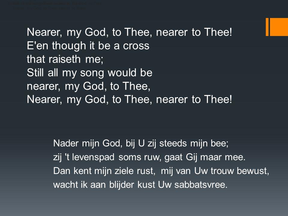 Nearer, my God, to Thee, nearer to Thee! E en though it be a cross