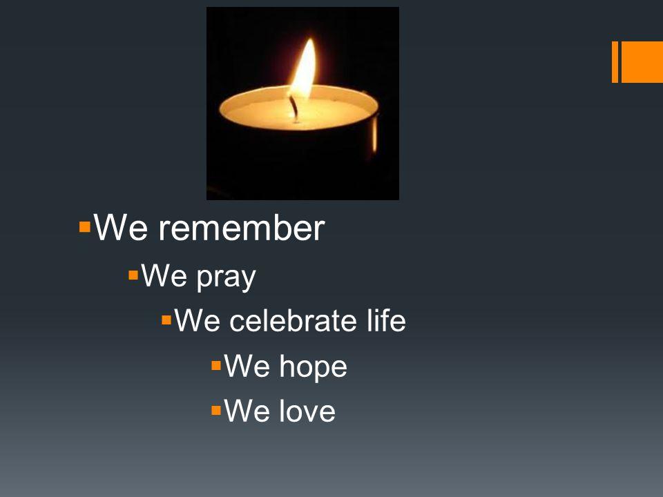 We remember We pray We celebrate life We hope We love