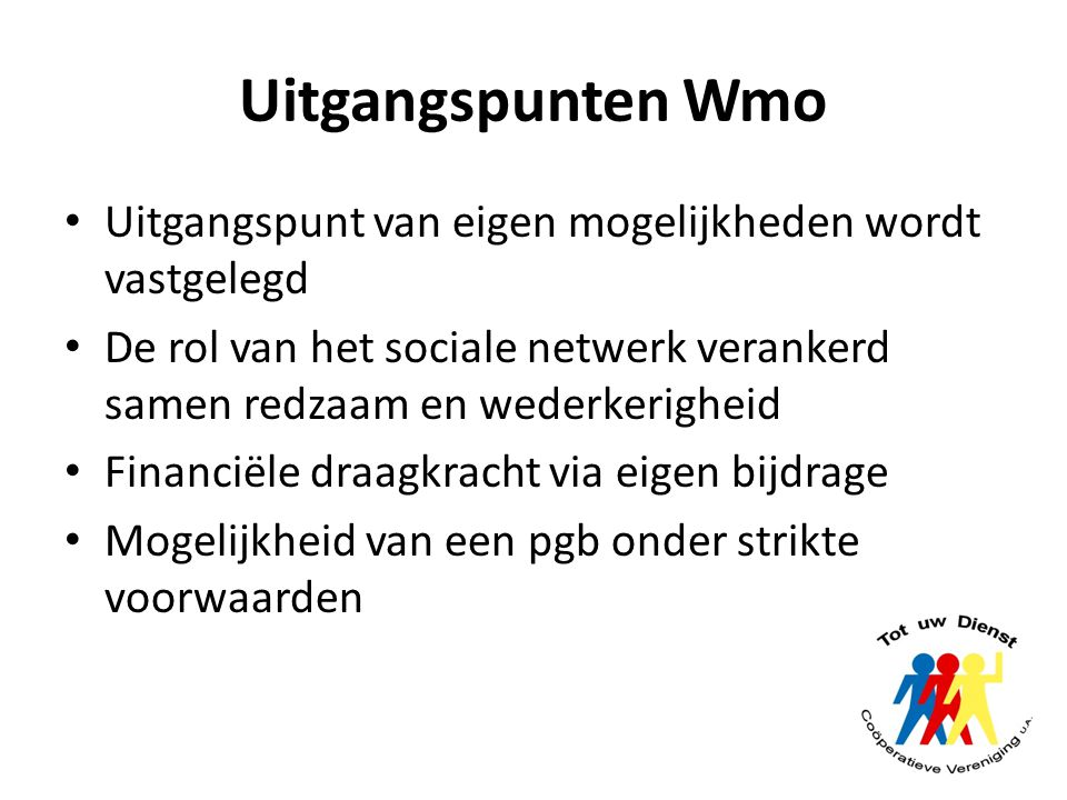 Uitgangspunten Wmo Uitgangspunt van eigen mogelijkheden wordt vastgelegd. De rol van het sociale netwerk verankerd samen redzaam en wederkerigheid.