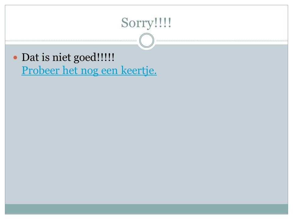 Sorry!!!! Dat is niet goed!!!!! Probeer het nog een keertje.