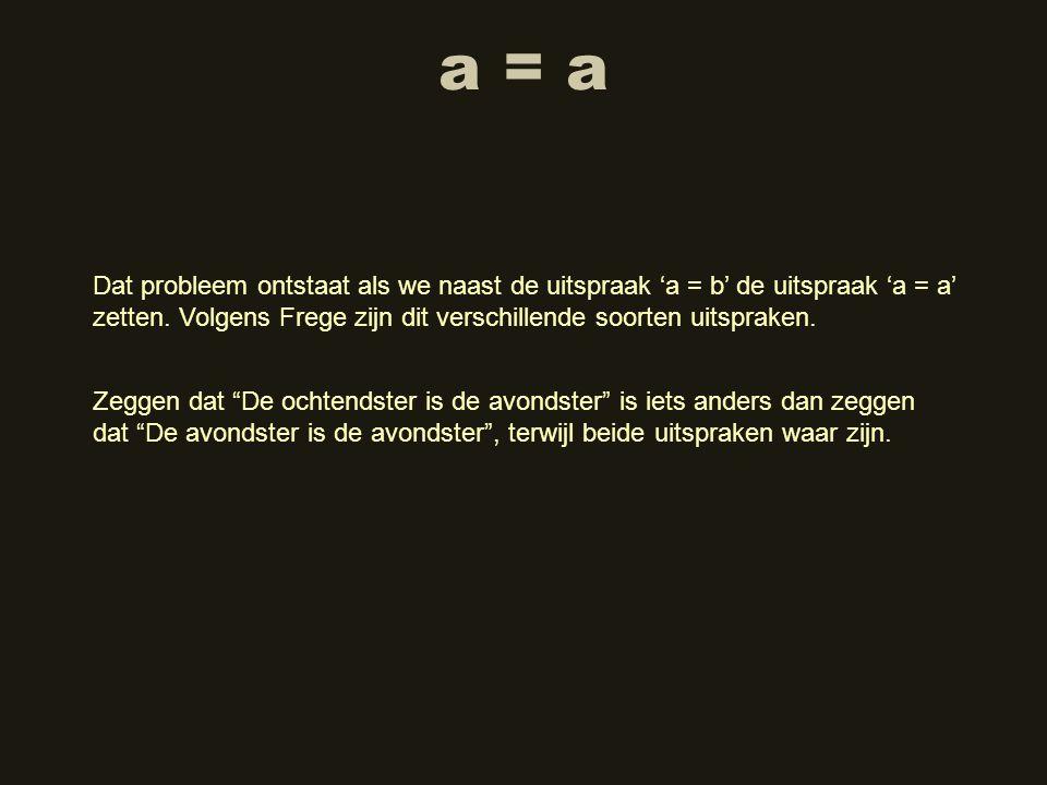a = a Dat probleem ontstaat als we naast de uitspraak 'a = b' de uitspraak 'a = a' zetten. Volgens Frege zijn dit verschillende soorten uitspraken.