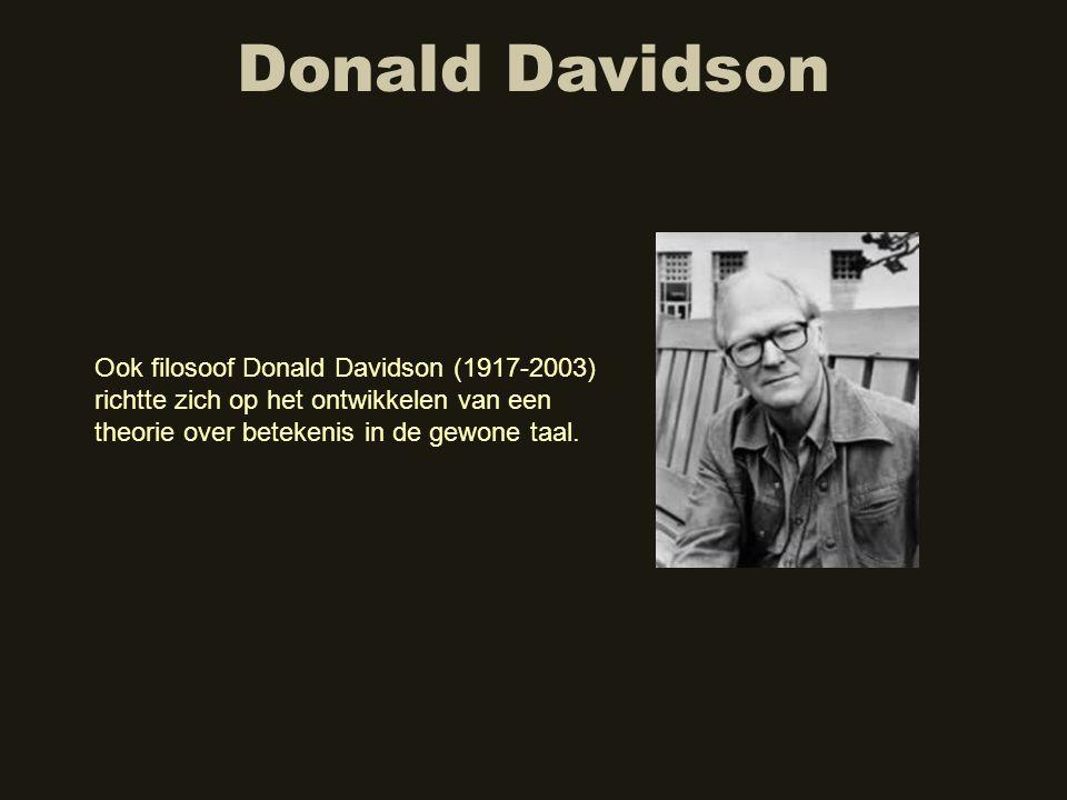 Donald Davidson Ook filosoof Donald Davidson (1917-2003) richtte zich op het ontwikkelen van een theorie over betekenis in de gewone taal.