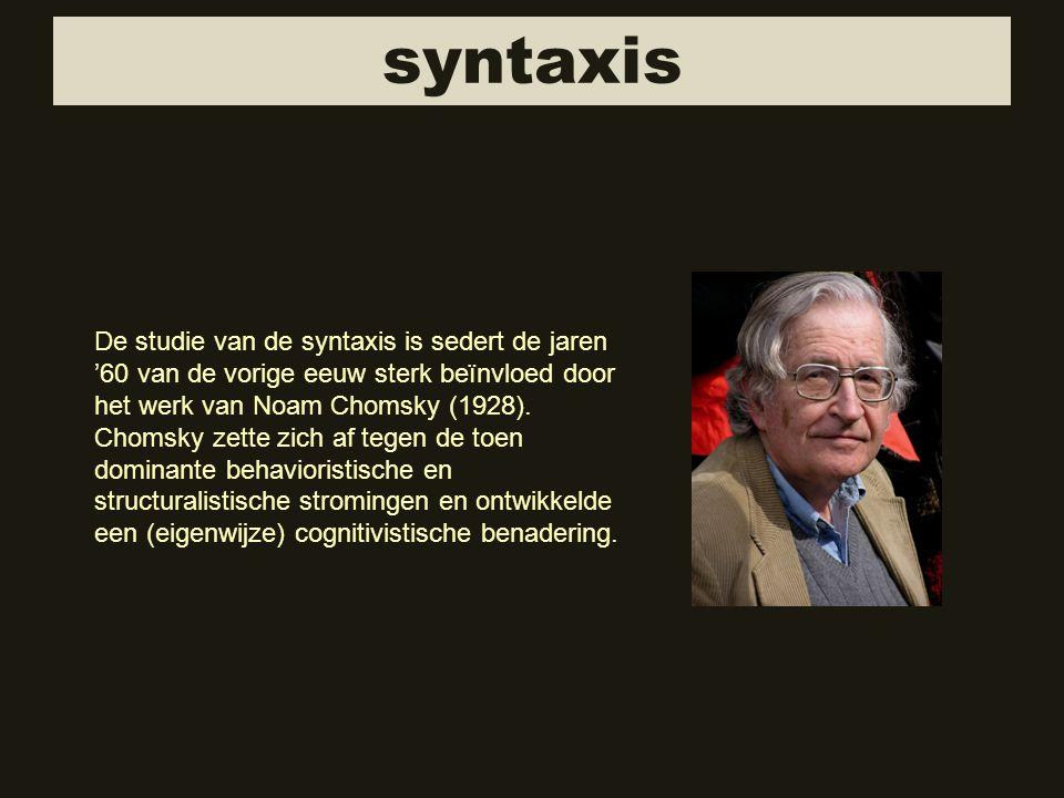 syntaxis De studie van de syntaxis is sedert de jaren '60 van de vorige eeuw sterk beïnvloed door het werk van Noam Chomsky (1928).