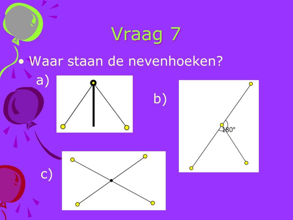 Vraag 7 Waar staan de nevenhoeken a) b) c)