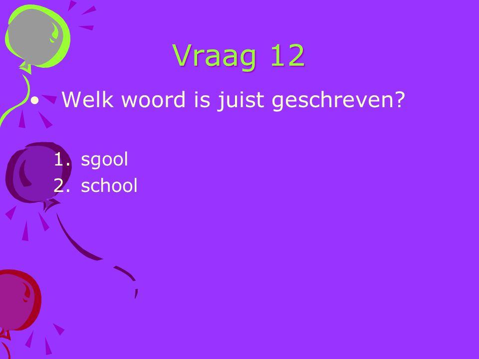 Vraag 12 Welk woord is juist geschreven sgool school