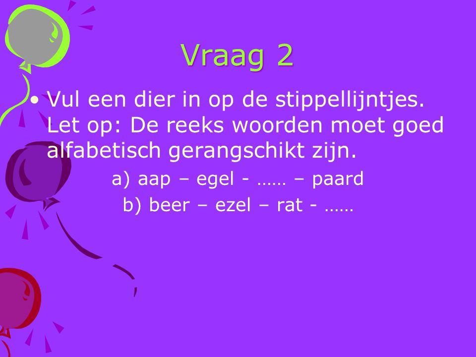 Vraag 2 Vul een dier in op de stippellijntjes. Let op: De reeks woorden moet goed alfabetisch gerangschikt zijn.