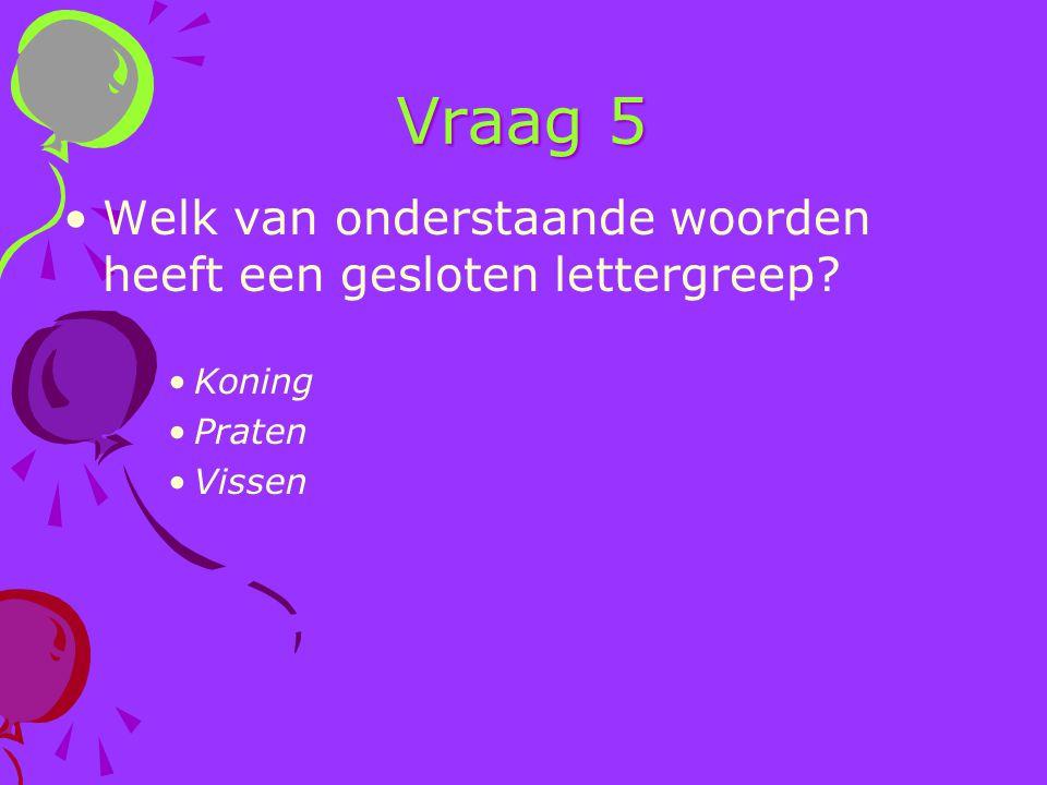 Vraag 5 Welk van onderstaande woorden heeft een gesloten lettergreep