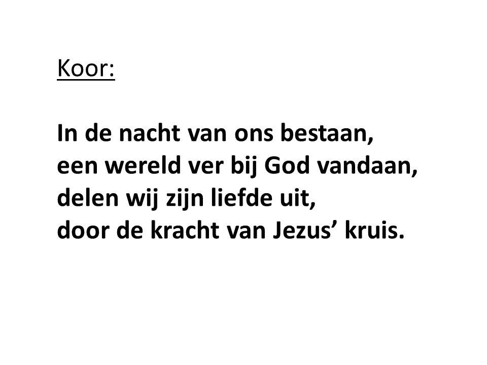 Koor: In de nacht van ons bestaan, een wereld ver bij God vandaan, delen wij zijn liefde uit, door de kracht van Jezus' kruis.
