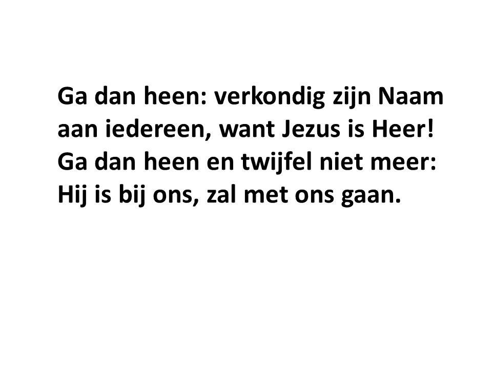 Ga dan heen: verkondig zijn Naam aan iedereen, want Jezus is Heer
