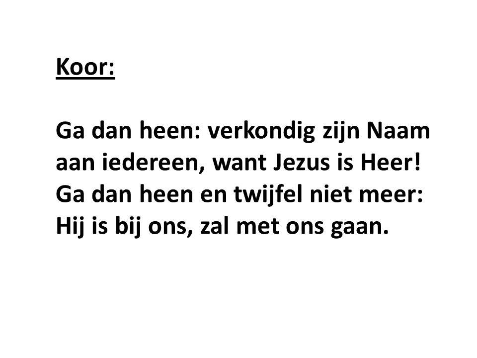 Koor: Ga dan heen: verkondig zijn Naam aan iedereen, want Jezus is Heer.