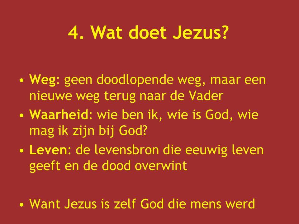 4. Wat doet Jezus Weg: geen doodlopende weg, maar een nieuwe weg terug naar de Vader. Waarheid: wie ben ik, wie is God, wie mag ik zijn bij God