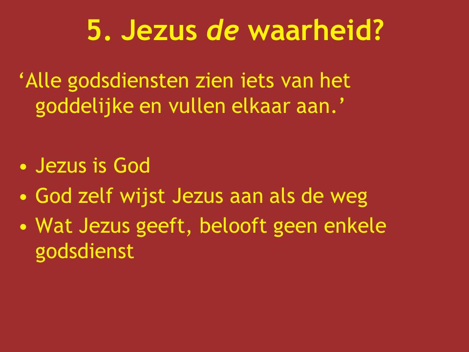 5. Jezus de waarheid 'Alle godsdiensten zien iets van het goddelijke en vullen elkaar aan.' Jezus is God.