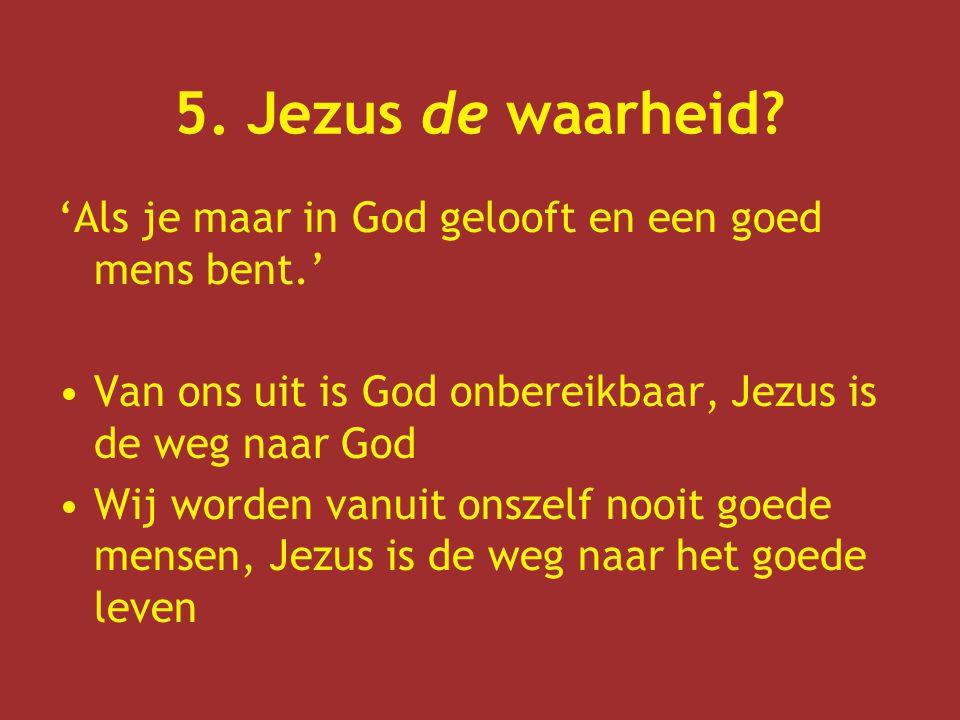 5. Jezus de waarheid 'Als je maar in God gelooft en een goed mens bent.' Van ons uit is God onbereikbaar, Jezus is de weg naar God.