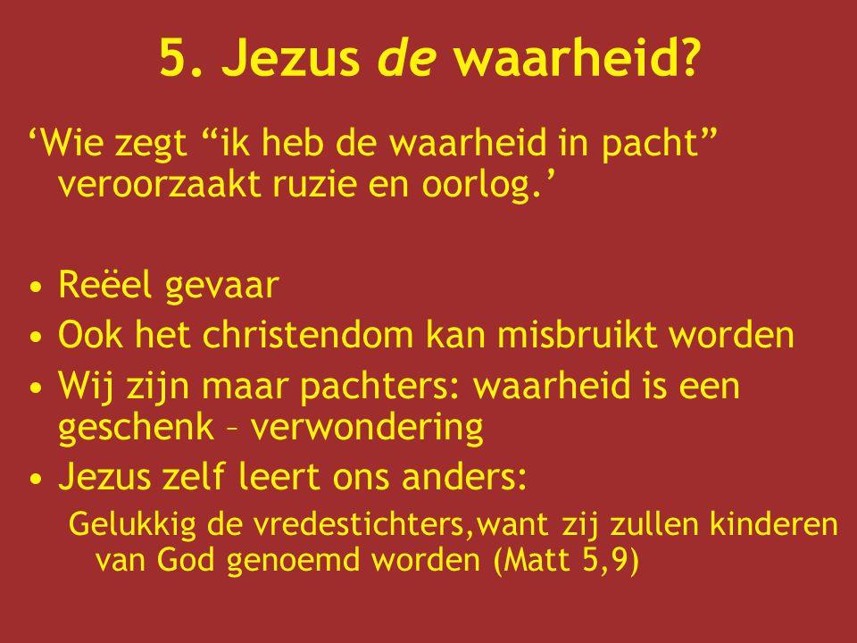 5. Jezus de waarheid 'Wie zegt ik heb de waarheid in pacht veroorzaakt ruzie en oorlog.' Reëel gevaar.