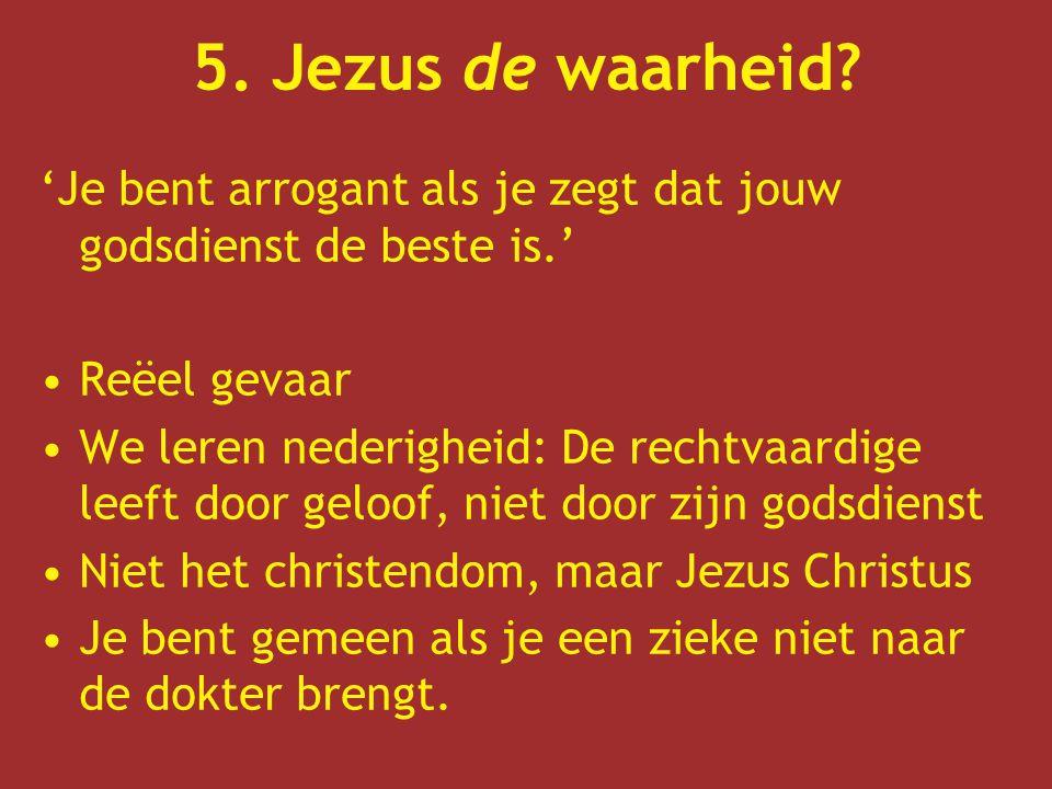 5. Jezus de waarheid 'Je bent arrogant als je zegt dat jouw godsdienst de beste is.' Reëel gevaar.