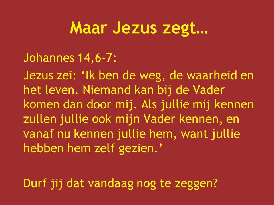 Maar Jezus zegt… Johannes 14,6-7: