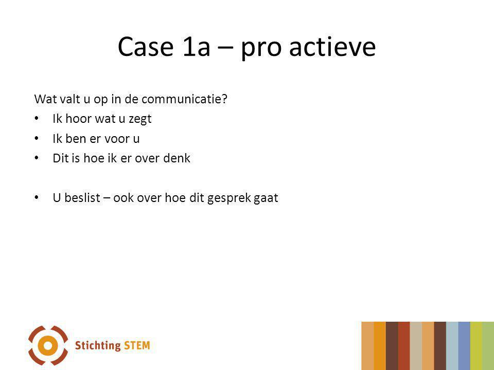 Case 1a – pro actieve Wat valt u op in de communicatie