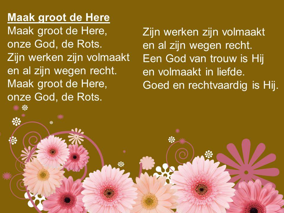 Maak groot de Here Maak groot de Here, onze God, de Rots. Zijn werken zijn volmaakt. en al zijn wegen recht.