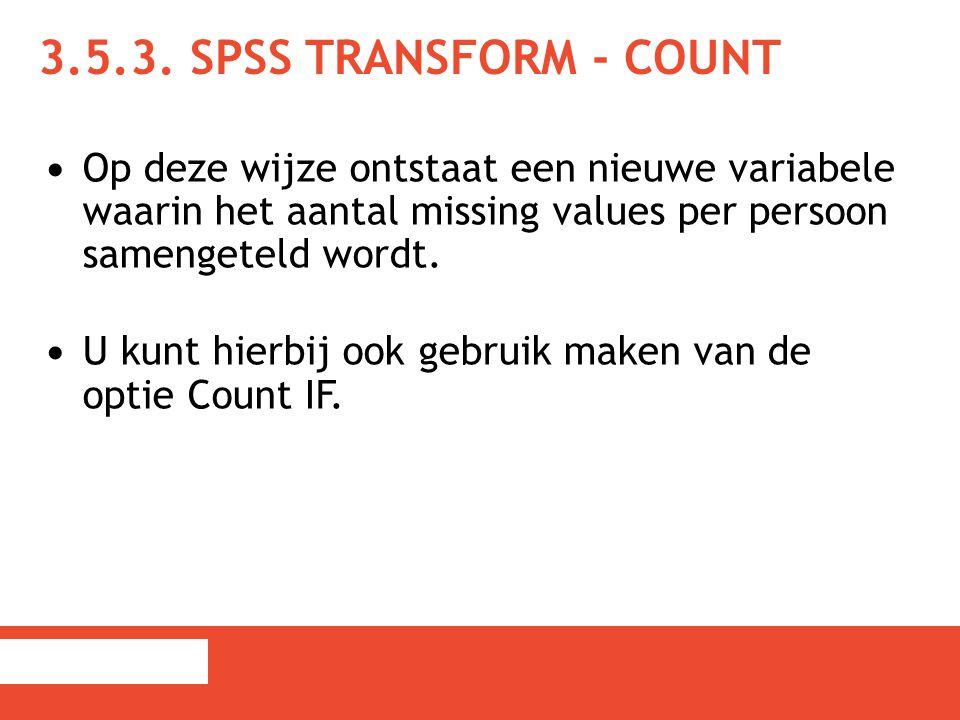 3.5.3. SPSS Transform - Count Op deze wijze ontstaat een nieuwe variabele waarin het aantal missing values per persoon samengeteld wordt.