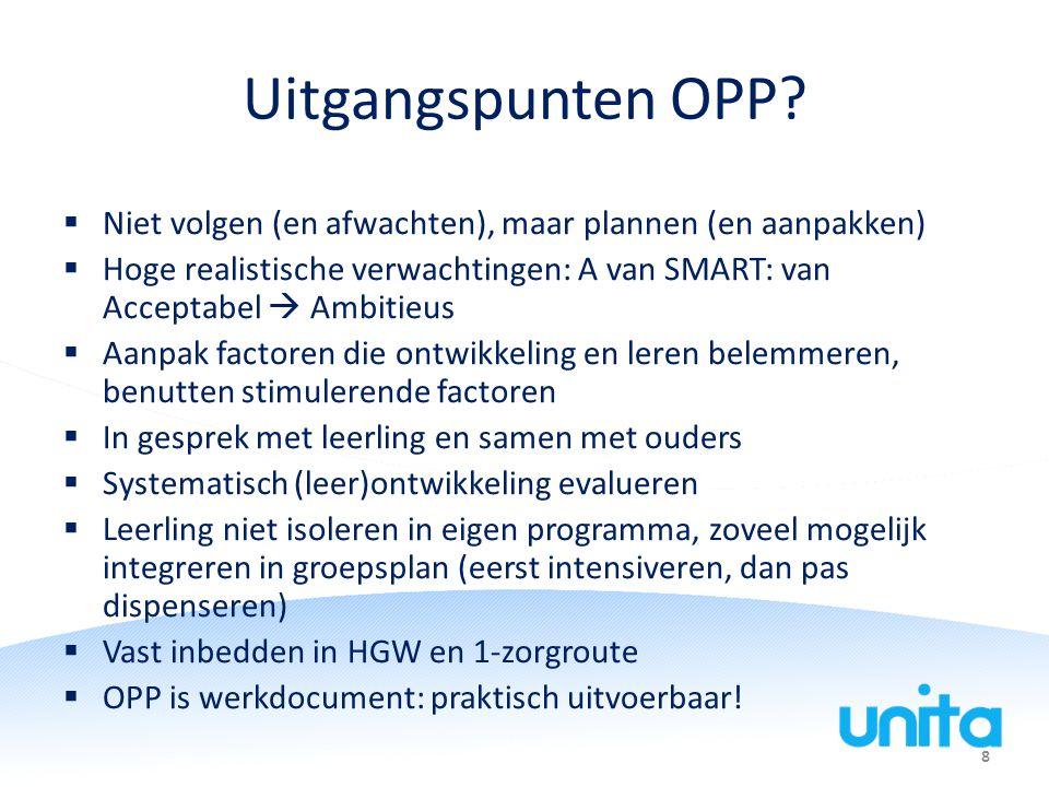 Uitgangspunten OPP Niet volgen (en afwachten), maar plannen (en aanpakken) Hoge realistische verwachtingen: A van SMART: van Acceptabel  Ambitieus.