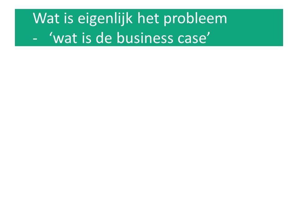 Wat is eigenlijk het probleem - 'wat is de business case'