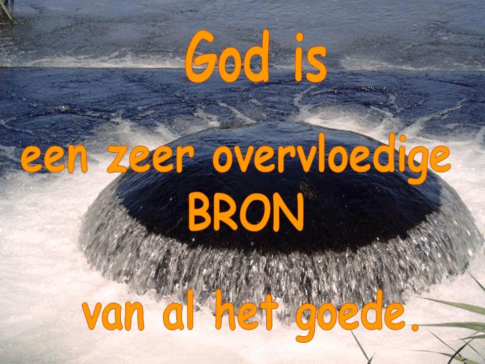 God is een zeer overvloedige BRON van al het goede.