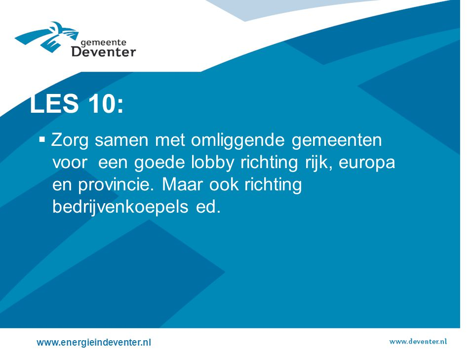 LES 10: Zorg samen met omliggende gemeenten voor een goede lobby richting rijk, europa en provincie. Maar ook richting bedrijvenkoepels ed.