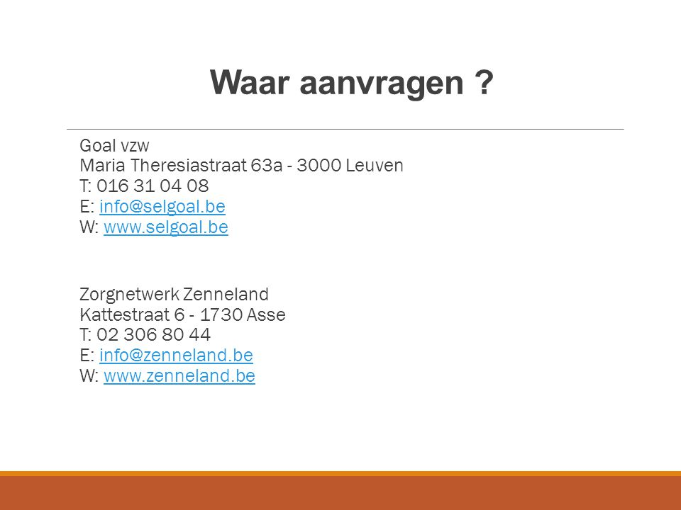 Waar aanvragen Goal vzw Maria Theresiastraat 63a - 3000 Leuven T: 016 31 04 08 E: info@selgoal.be W: www.selgoal.be.
