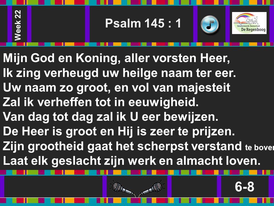 6-8 Psalm 145 : 1 Mijn God en Koning, aller vorsten Heer,