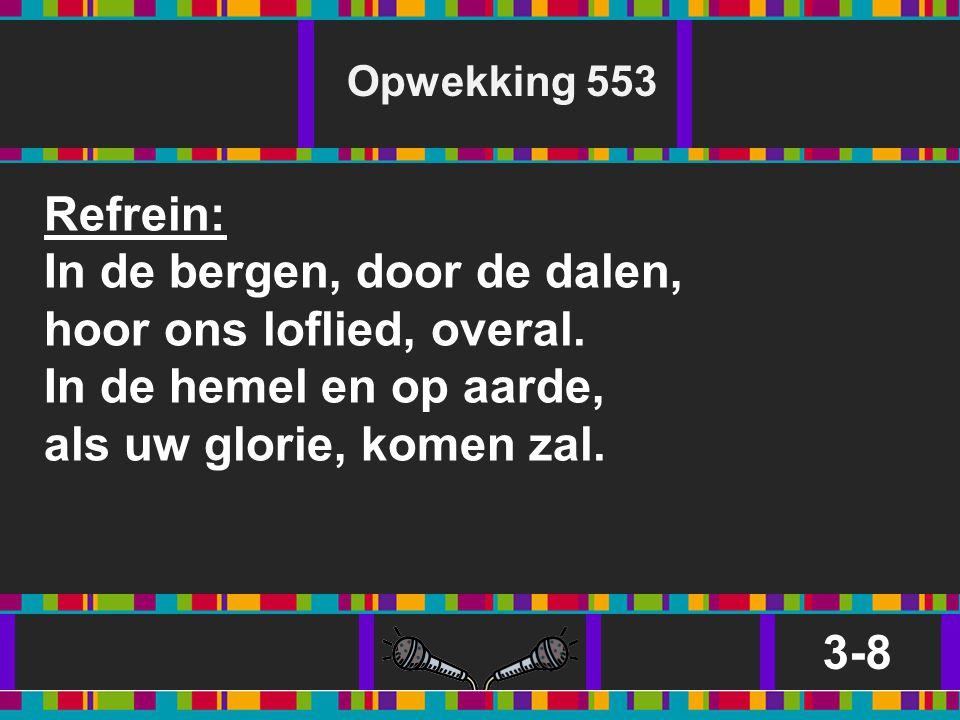 Opwekking 553 Refrein: In de bergen, door de dalen, hoor ons loflied, overal. In de hemel en op aarde, als uw glorie, komen zal.