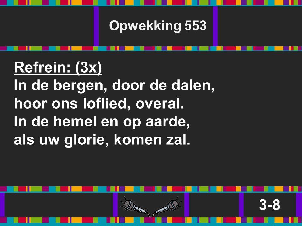 Opwekking 553 Refrein: (3x) In de bergen, door de dalen, hoor ons loflied, overal. In de hemel en op aarde, als uw glorie, komen zal.