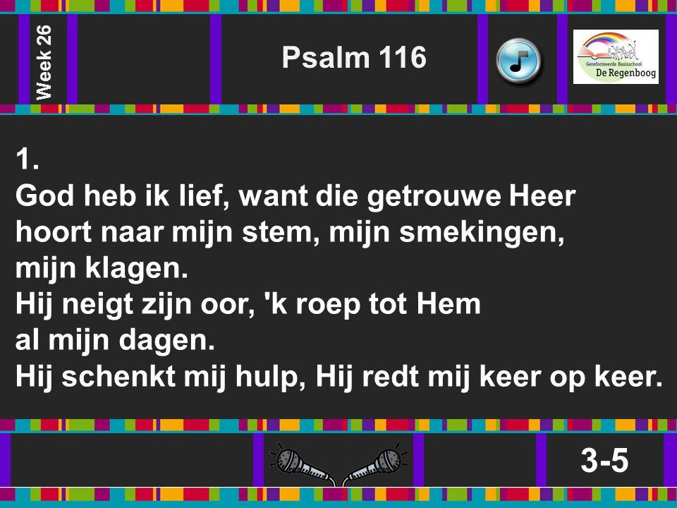 3-5 Psalm 116 1. God heb ik lief, want die getrouwe Heer