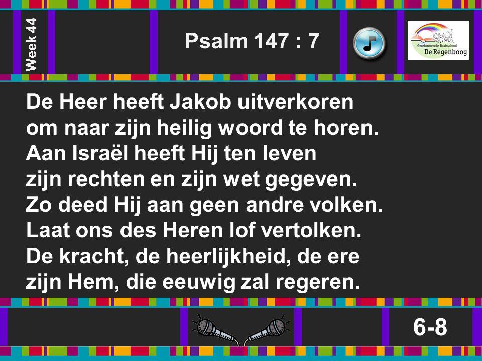 6-8 Psalm 147 : 7 De Heer heeft Jakob uitverkoren