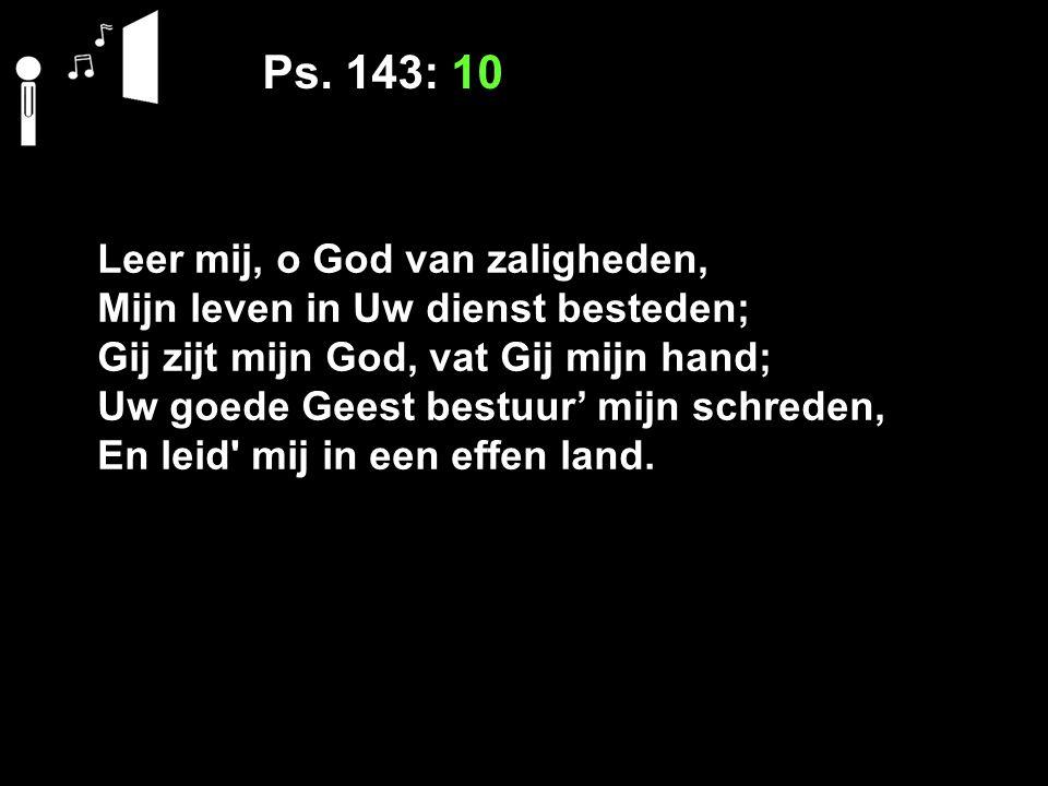Ps. 143: 10 Leer mij, o God van zaligheden,