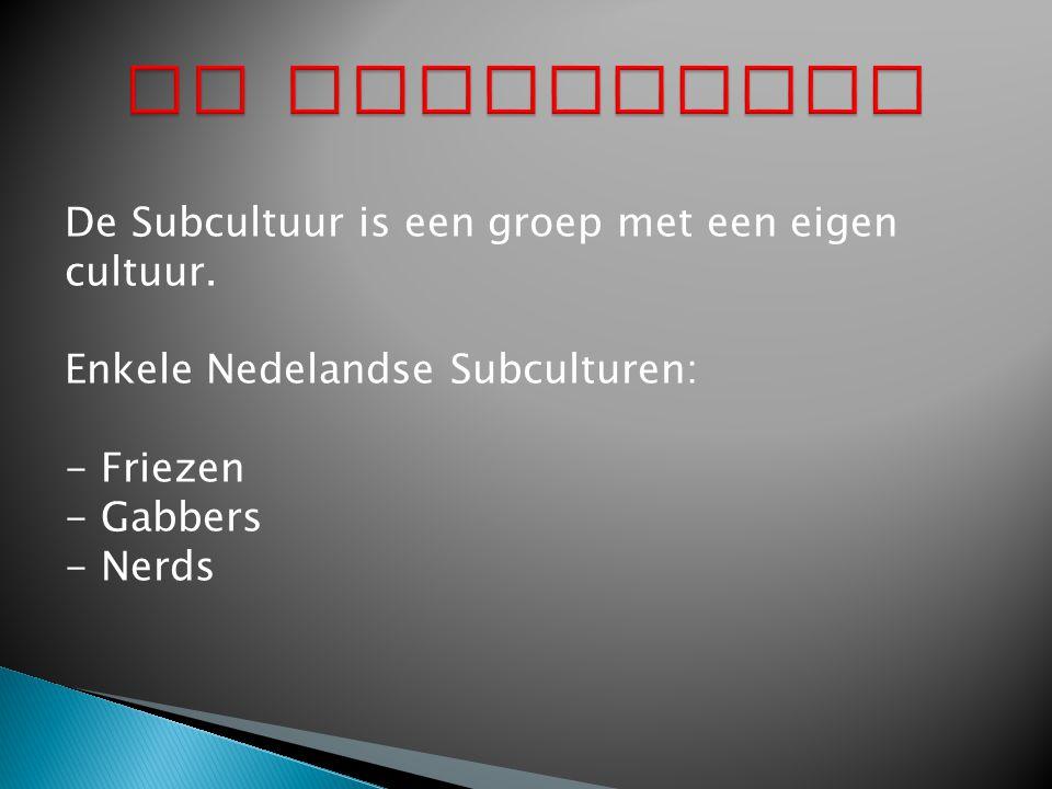 De Subcultuur De Subcultuur is een groep met een eigen cultuur. Enkele Nedelandse Subculturen: - Friezen.