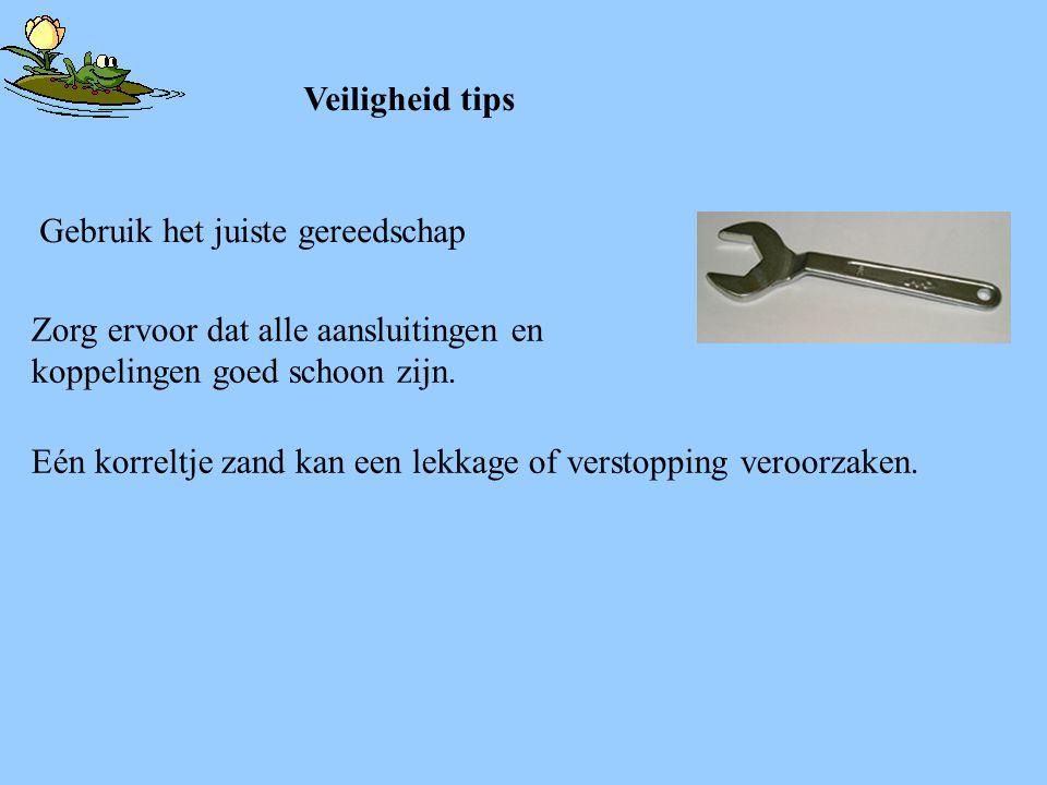 Veiligheid tips Gebruik het juiste gereedschap. Zorg ervoor dat alle aansluitingen en koppelingen goed schoon zijn.