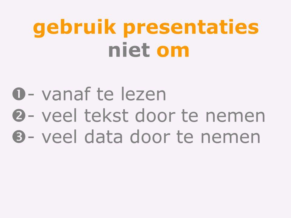 gebruik presentaties niet om