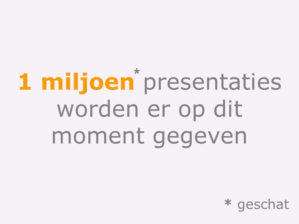 * 1 miljoen presentaties worden er op dit moment gegeven * geschat