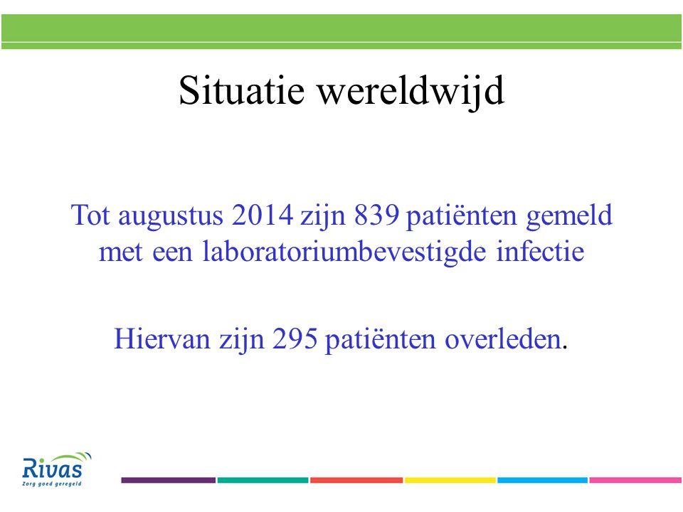 Situatie wereldwijd Tot augustus 2014 zijn 839 patiënten gemeld met een laboratoriumbevestigde infectie Hiervan zijn 295 patiënten overleden.