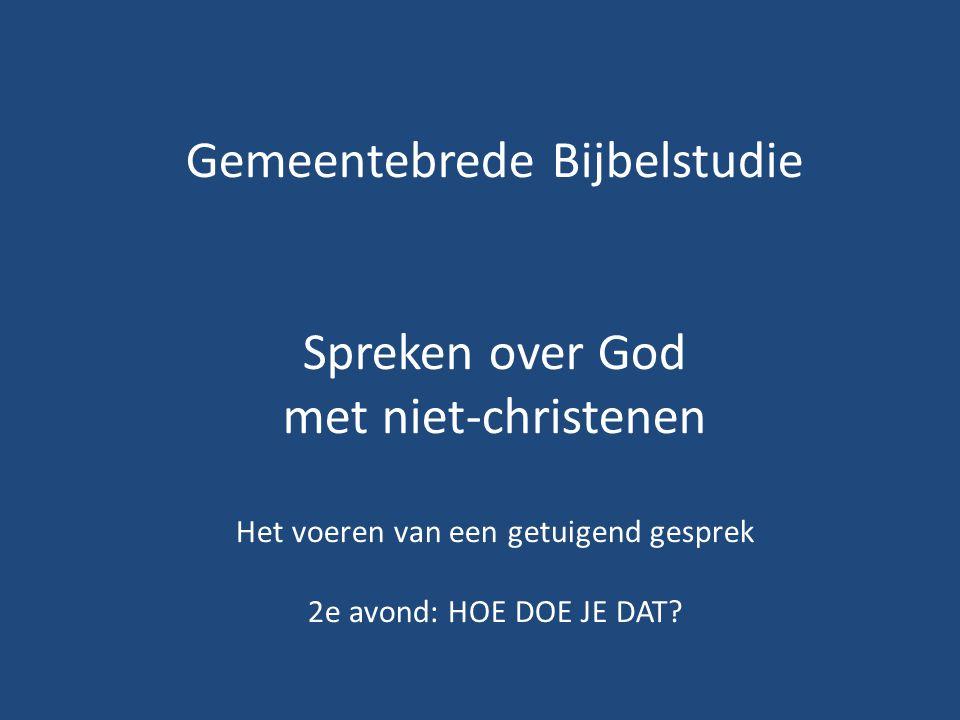 Gemeentebrede Bijbelstudie Spreken over God met niet-christenen Het voeren van een getuigend gesprek 2e avond: HOE DOE JE DAT