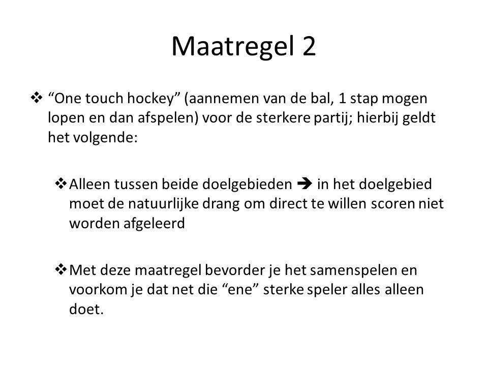 Maatregel 2 One touch hockey (aannemen van de bal, 1 stap mogen lopen en dan afspelen) voor de sterkere partij; hierbij geldt het volgende: