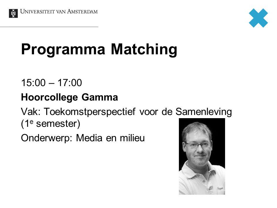 Programma Matching 15:00 – 17:00 Hoorcollege Gamma Vak: Toekomstperspectief voor de Samenleving (1e semester) Onderwerp: Media en milieu