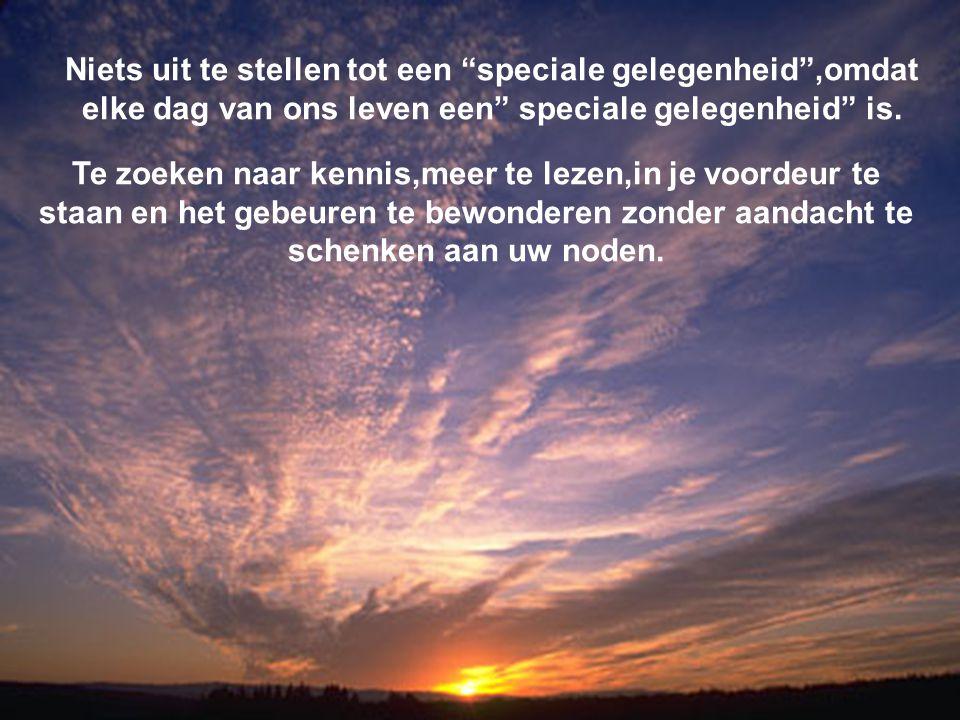 Niets uit te stellen tot een speciale gelegenheid ,omdat elke dag van ons leven een speciale gelegenheid is.