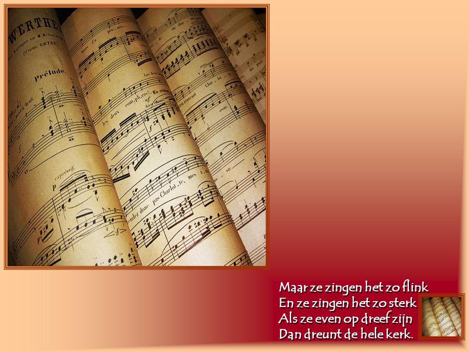Maar ze zingen het zo flink En ze zingen het zo sterk Als ze even op dreef zijn Dan dreunt de hele kerk.