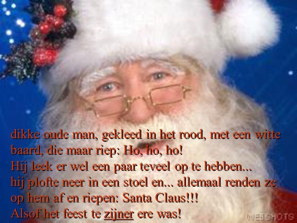 dikke oude man, gekleed in het rood, met een witte baard, die maar riep: Ho, ho, ho.